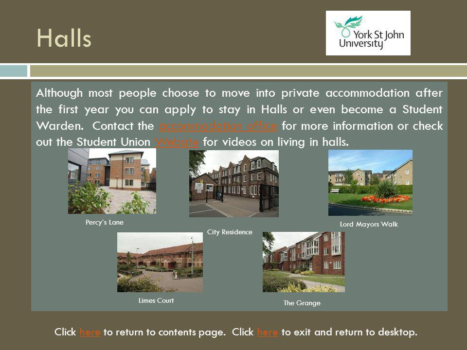 Halls Although most people choose to move into private accommodation after the first year you can apply to stay in Halls or even become a Student Warden.