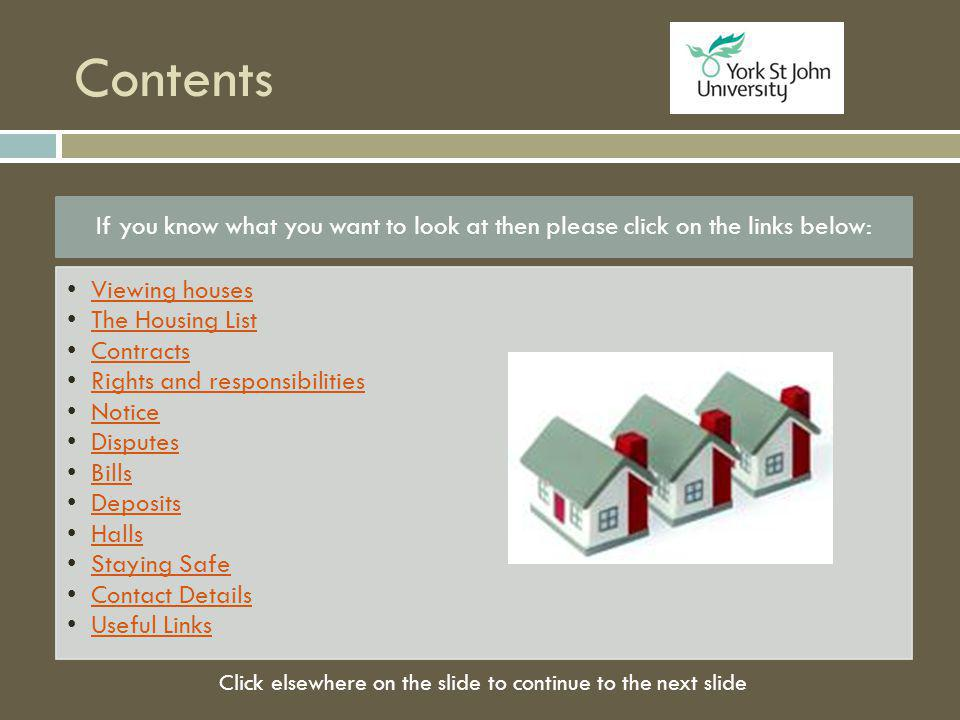 Contents If you know what you want to look at then please click on the links below: Viewing houses The Housing List Contracts Rights and responsibilities Notice Disputes Bills Deposits Halls Staying Safe Contact Details Useful Links Click elsewhere on the slide to continue to the next slide