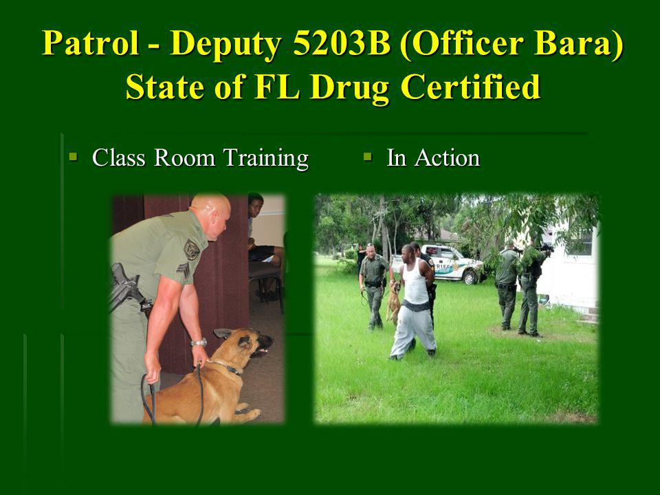 Patrol - Deputy 5203B (Officer Bara) State of FL Drug Certified Class Room Training Class Room Training In Action In Action