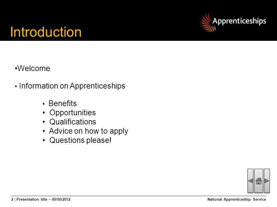 2 | Presentation title – 00/00/2012National Apprenticeship Service Introduction Welcome Information on Apprenticeships Benefits Opportunities Qualific