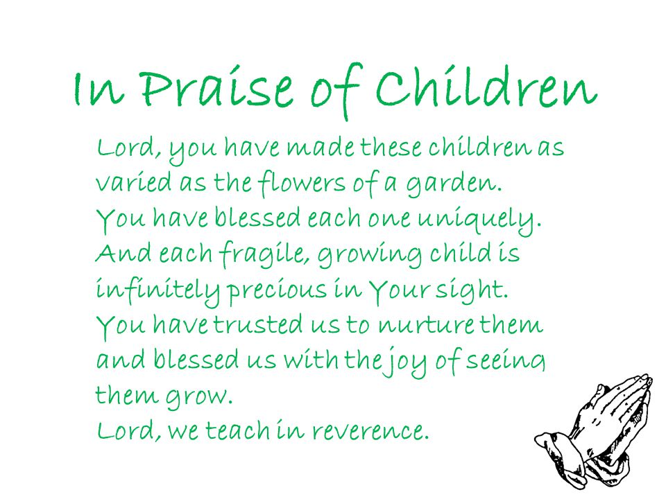 In Praise of Children Lord, you have made these children as varied as the flowers of a garden. You have blessed each one uniquely. And each fragile, g