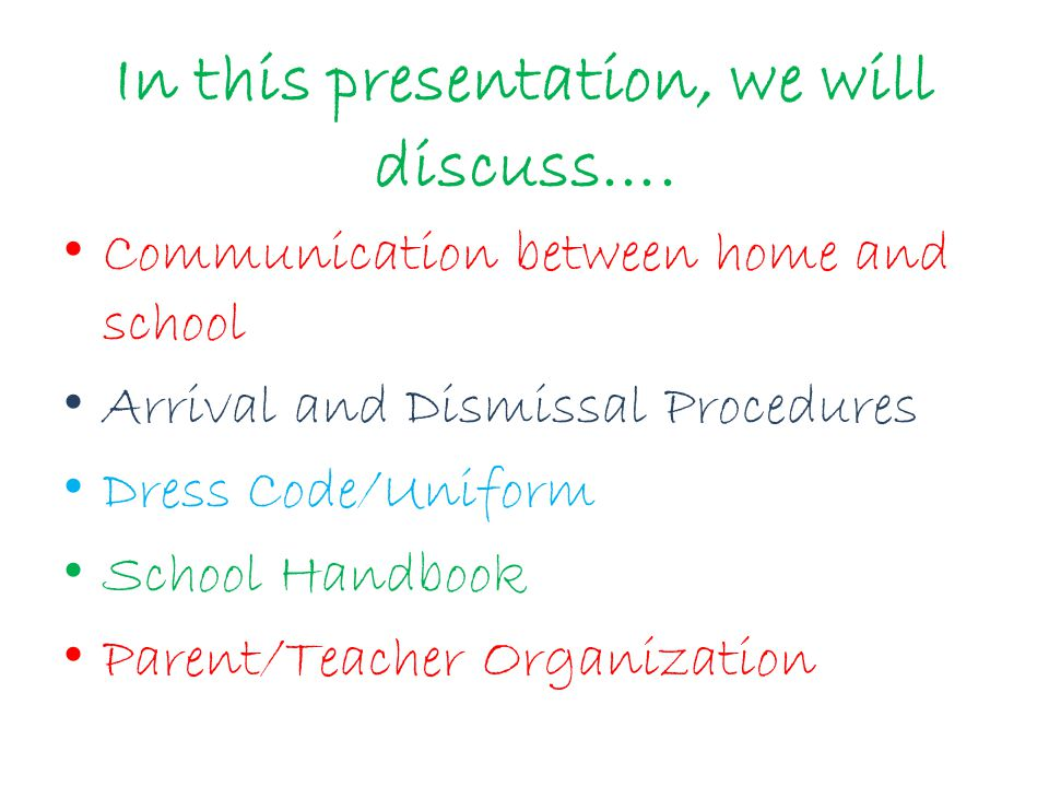 In this presentation, we will discuss…. Communication between home and school Arrival and Dismissal Procedures Dress Code/Uniform School Handbook Pare