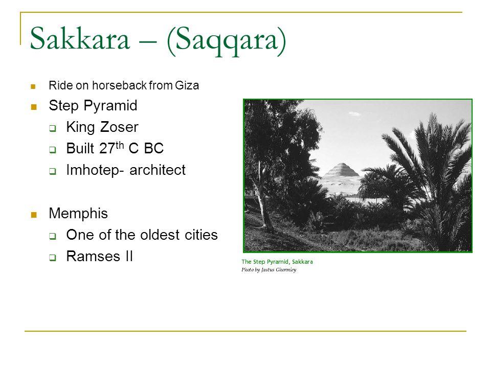 Sakkara – (Saqqara) Ride on horseback from Giza Step Pyramid King Zoser Built 27 th C BC Imhotep- architect Memphis One of the oldest cities Ramses II
