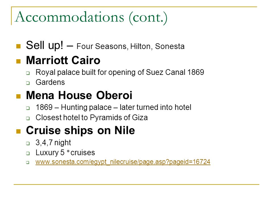 Accommodations (cont.) Sell up! – Four Seasons, Hilton, Sonesta Marriott Cairo Royal palace built for opening of Suez Canal 1869 Gardens Mena House Ob