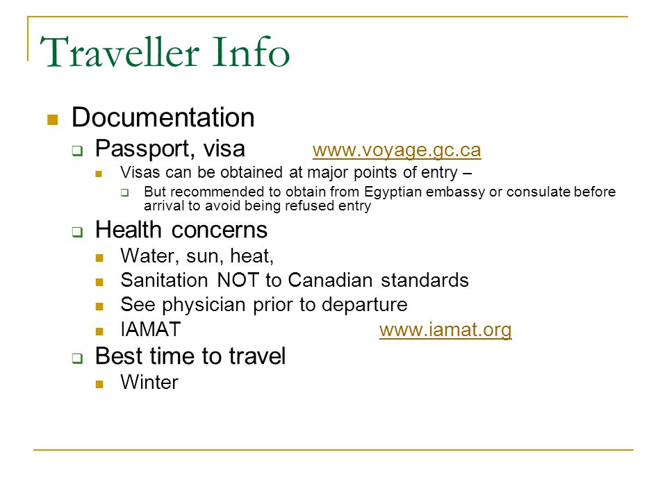 Traveller Info Documentation Passport, visa www.voyage.gc.ca www.voyage.gc.ca Visas can be obtained at major points of entry – But recommended to obtain from Egyptian embassy or consulate before arrival to avoid being refused entry Health concerns Water, sun, heat, Sanitation NOT to Canadian standards See physician prior to departure IAMAT www.iamat.orgwww.iamat.org Best time to travel Winter