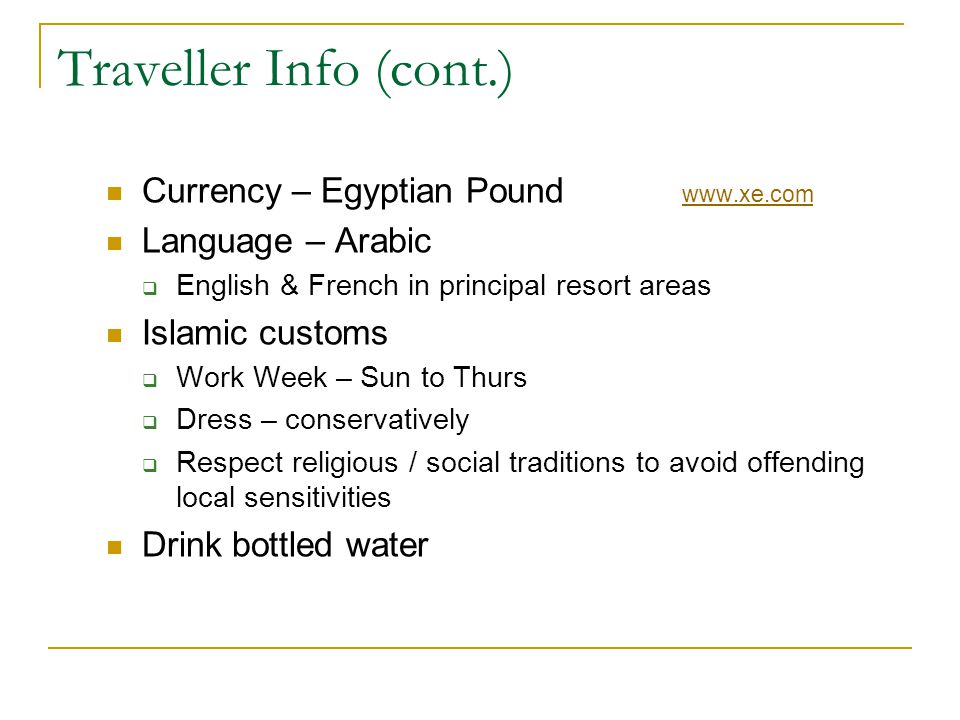 Traveller Info (cont.) Currency – Egyptian Pound www.xe.com www.xe.com Language – Arabic English & French in principal resort areas Islamic customs Wo