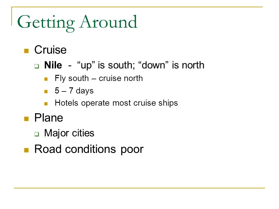 Getting Around Cruise Nile - up is south; down is north Fly south – cruise north 5 – 7 days Hotels operate most cruise ships Plane Major cities Road conditions poor