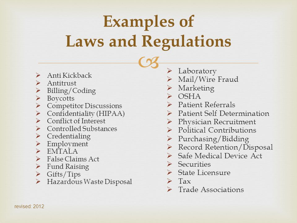 revised: 2012 Examples of Laws and Regulations Anti Kickback Antitrust Billing/Coding Boycotts Competitor Discussions Confidentiality (HIPAA) Conflict