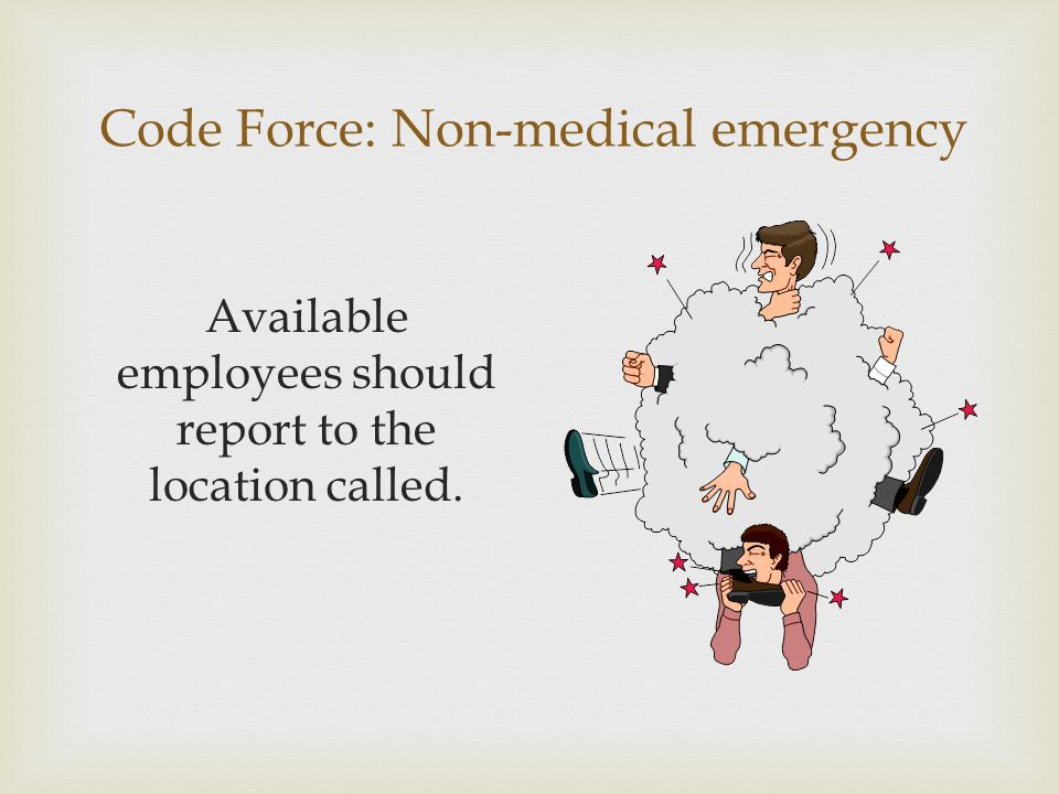 Code Force: Non-medical emergency Available employees should report to the location called.