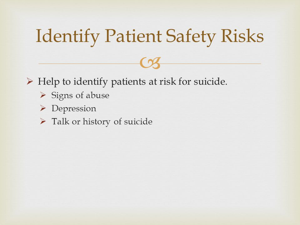 Help to identify patients at risk for suicide. Signs of abuse Depression Talk or history of suicide Identify Patient Safety Risks