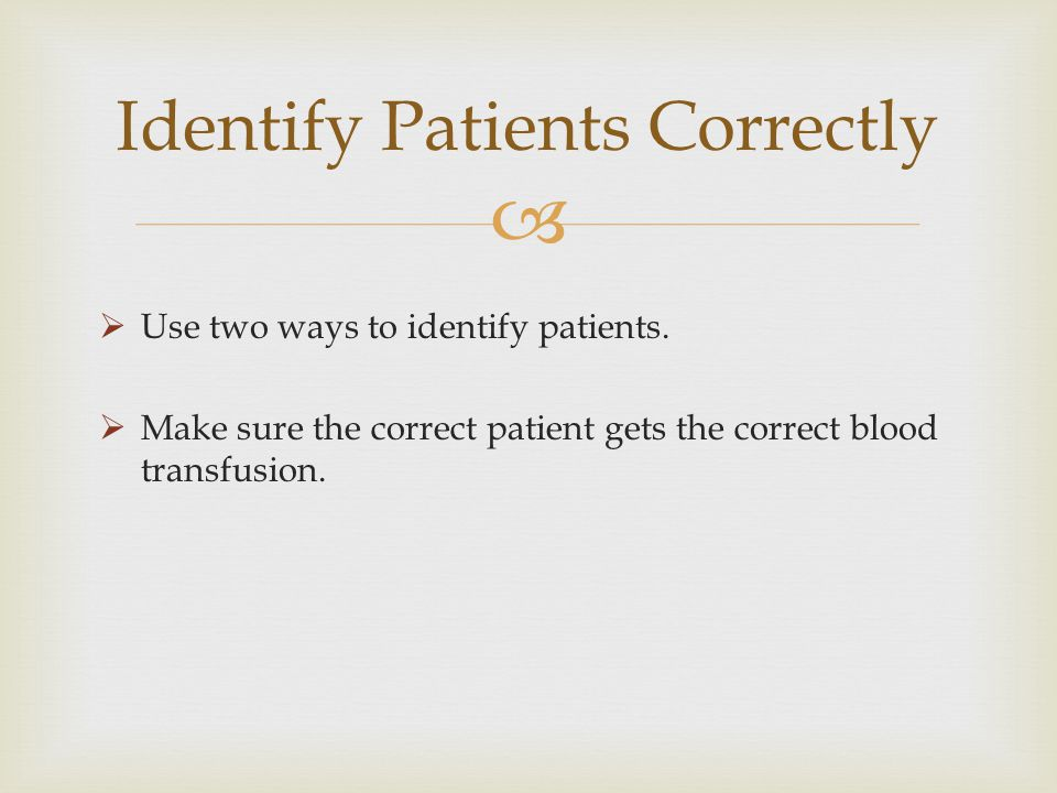 Use two ways to identify patients. Make sure the correct patient gets the correct blood transfusion. Identify Patients Correctly