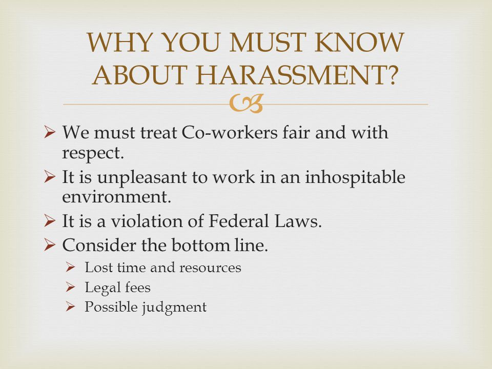We must treat Co-workers fair and with respect. It is unpleasant to work in an inhospitable environment. It is a violation of Federal Laws. Consider t