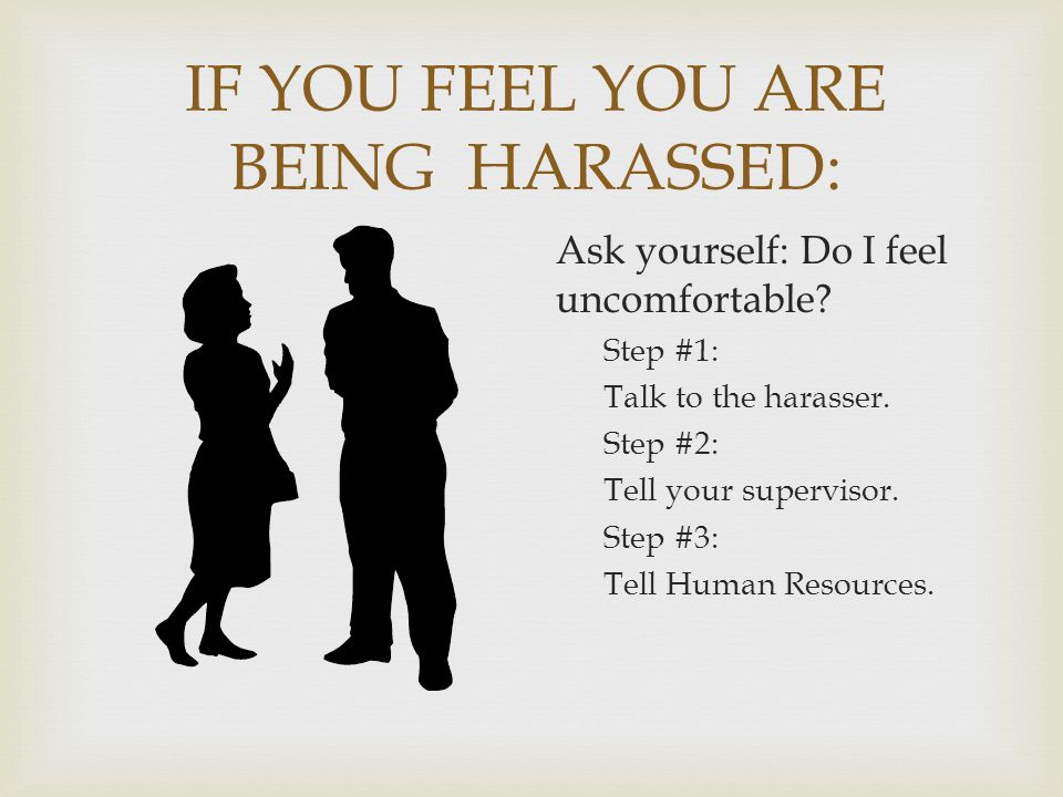 IF YOU FEEL YOU ARE BEING HARASSED: Ask yourself: Do I feel uncomfortable? Step #1: Talk to the harasser. Step #2: Tell your supervisor. Step #3: Tell