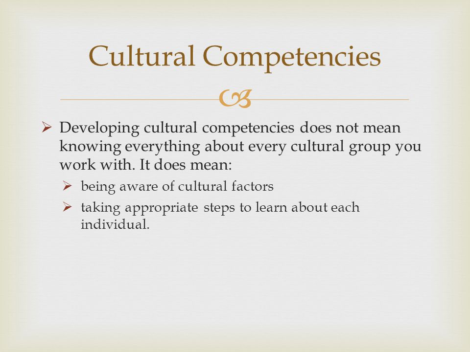 Developing cultural competencies does not mean knowing everything about every cultural group you work with. It does mean: being aware of cultural fact