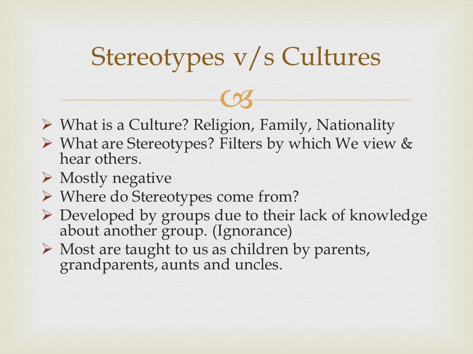 What is a Culture? Religion, Family, Nationality What are Stereotypes? Filters by which We view & hear others. Mostly negative Where do Stereotypes co