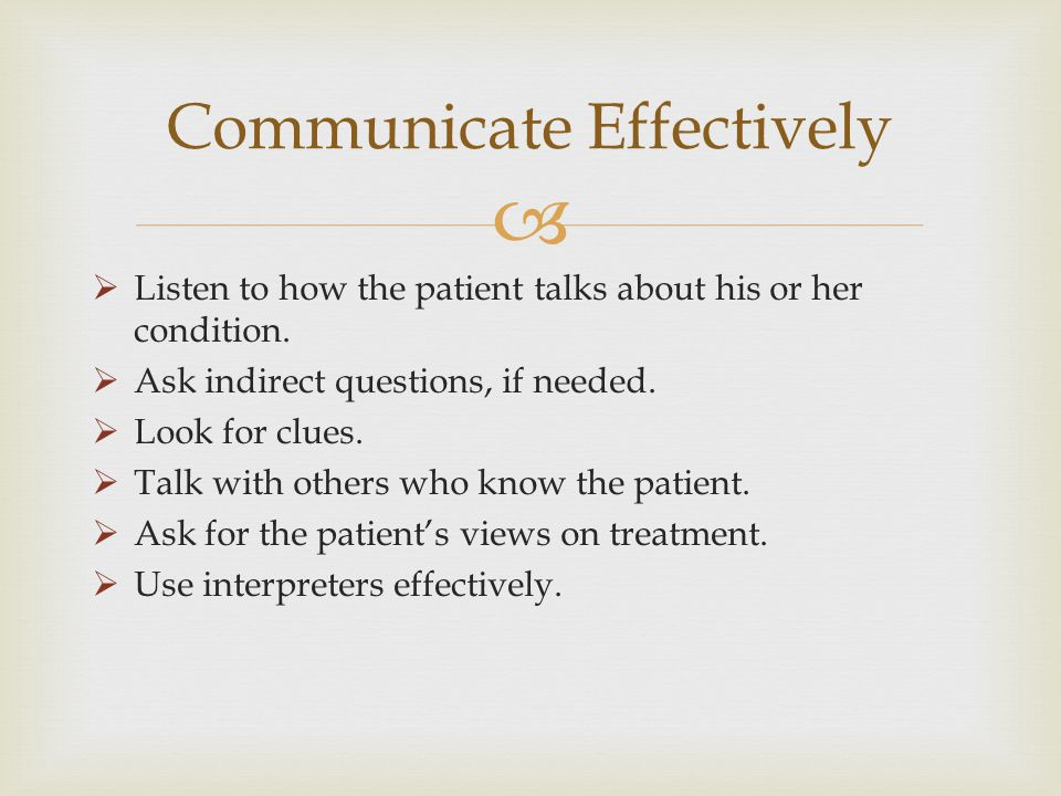 Listen to how the patient talks about his or her condition. Ask indirect questions, if needed. Look for clues. Talk with others who know the patient.