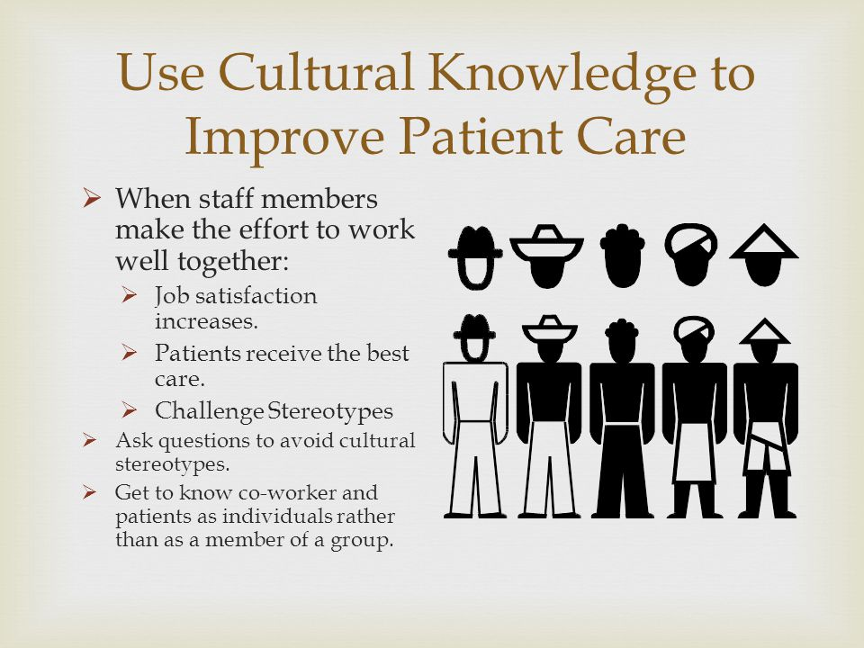 Use Cultural Knowledge to Improve Patient Care When staff members make the effort to work well together: Job satisfaction increases. Patients receive