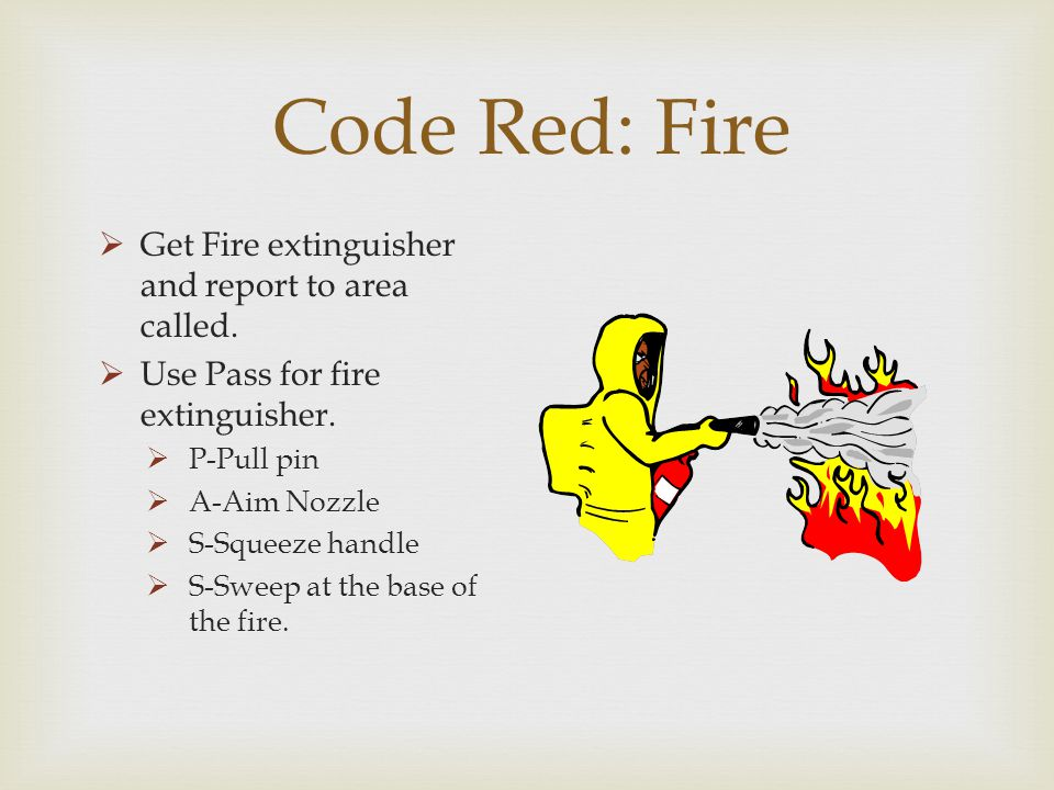 Code Red: Fire Get Fire extinguisher and report to area called. Use Pass for fire extinguisher. P-Pull pin A-Aim Nozzle S-Squeeze handle S-Sweep at th