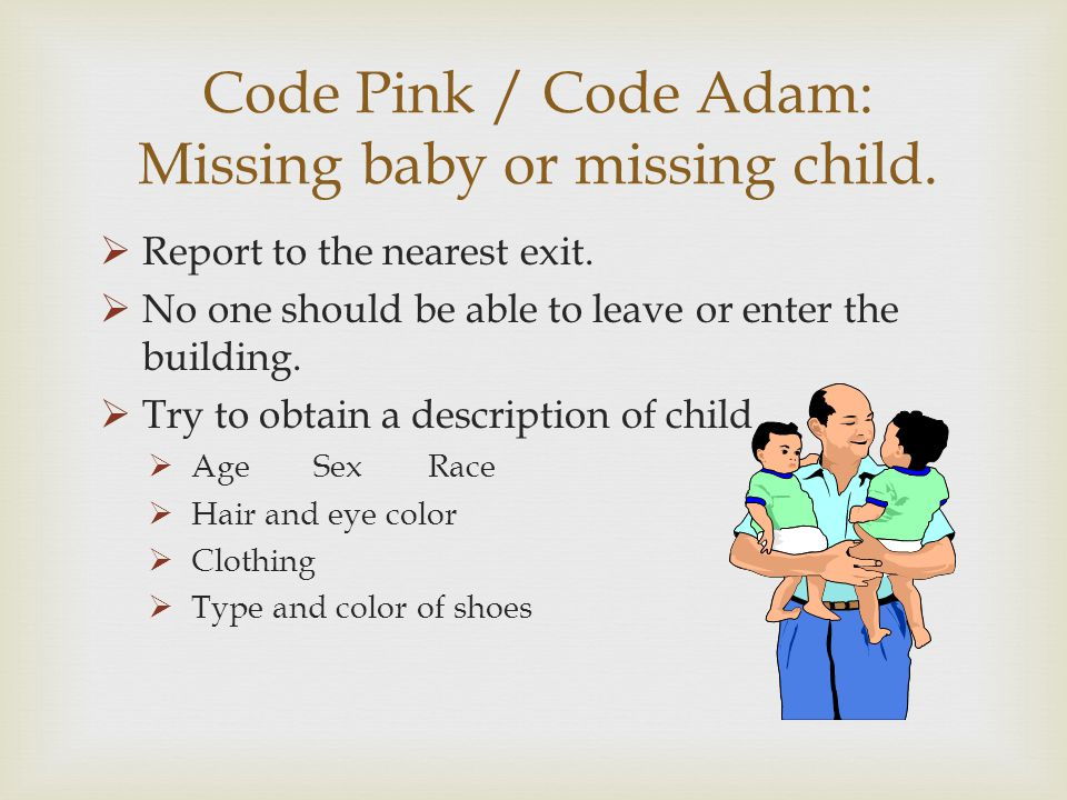 Code Pink / Code Adam: Missing baby or missing child. Report to the nearest exit. No one should be able to leave or enter the building. Try to obtain