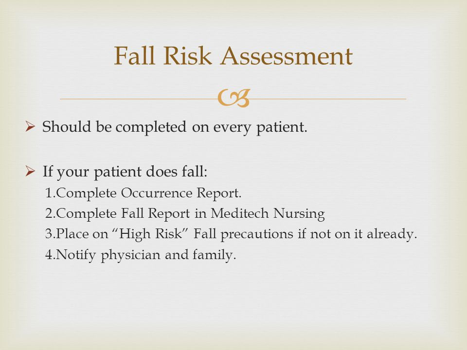 Should be completed on every patient. If your patient does fall: 1.Complete Occurrence Report. 2.Complete Fall Report in Meditech Nursing 3.Place on H