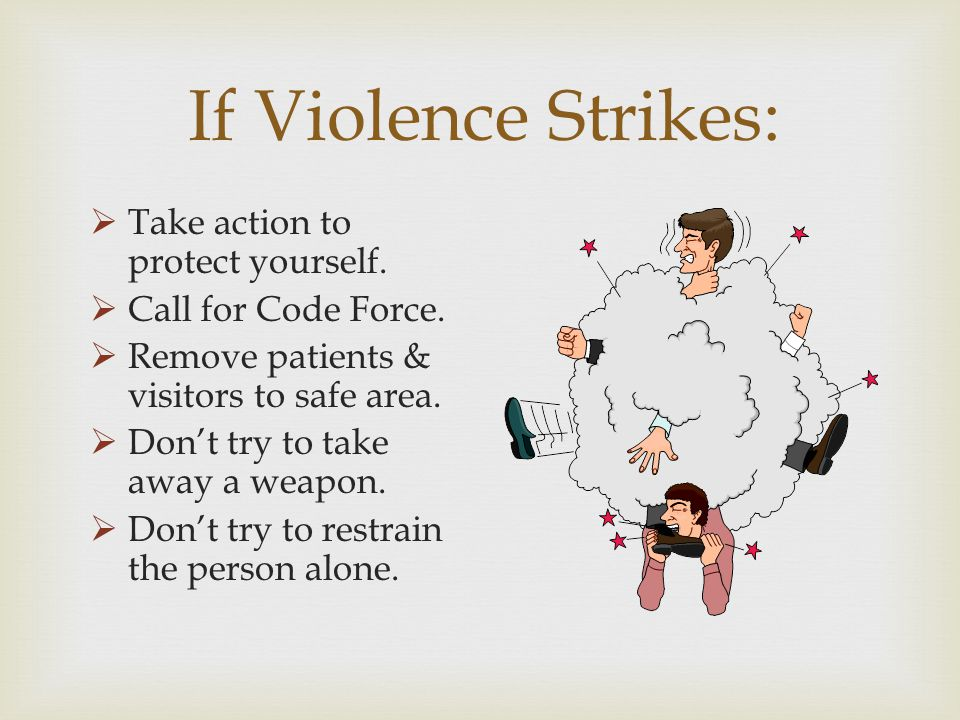 If Violence Strikes: Take action to protect yourself. Call for Code Force. Remove patients & visitors to safe area. Dont try to take away a weapon. Do
