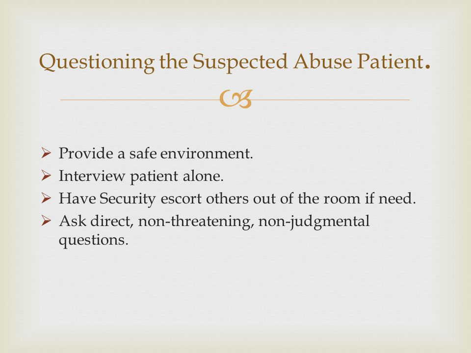 Provide a safe environment. Interview patient alone. Have Security escort others out of the room if need. Ask direct, non-threatening, non-judgmental