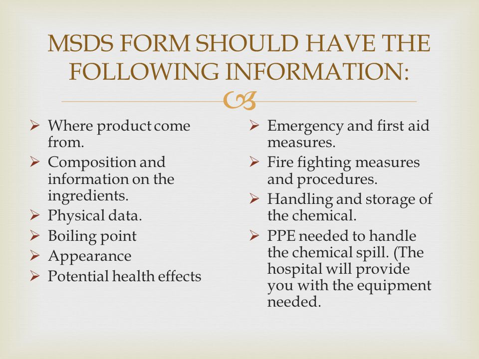 MSDS FORM SHOULD HAVE THE FOLLOWING INFORMATION: Where product come from. Composition and information on the ingredients. Physical data. Boiling point