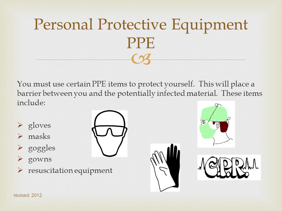 You must use certain PPE items to protect yourself. This will place a barrier between you and the potentially infected material. These items include: