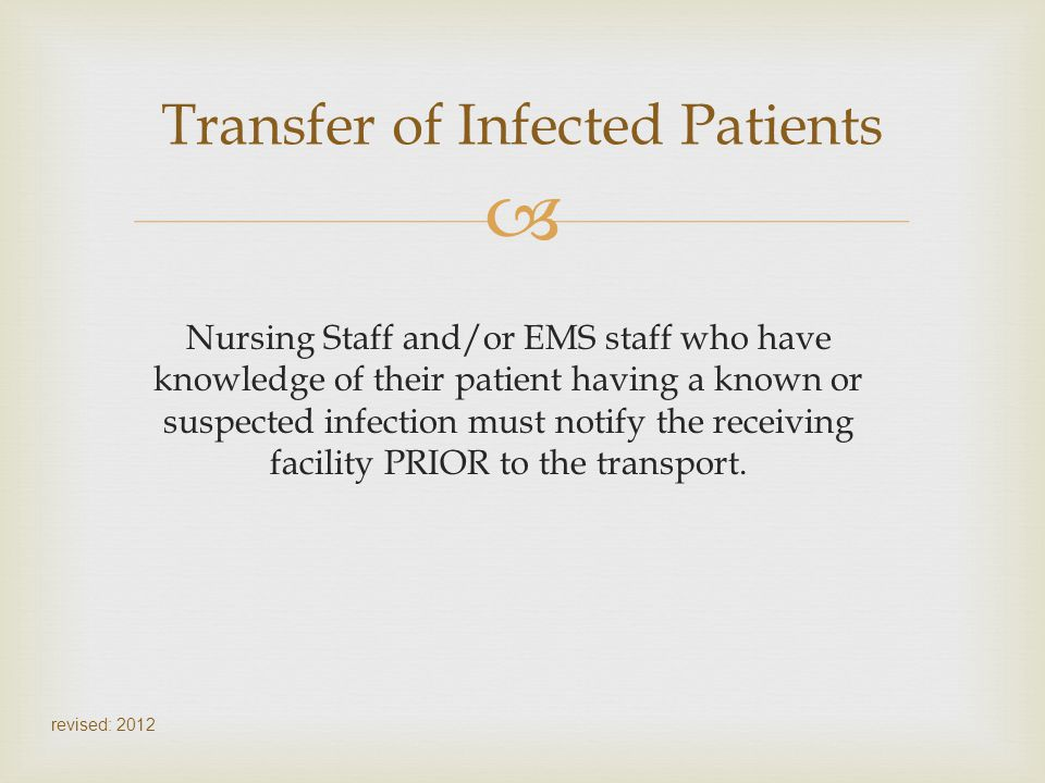 Nursing Staff and/or EMS staff who have knowledge of their patient having a known or suspected infection must notify the receiving facility PRIOR to t