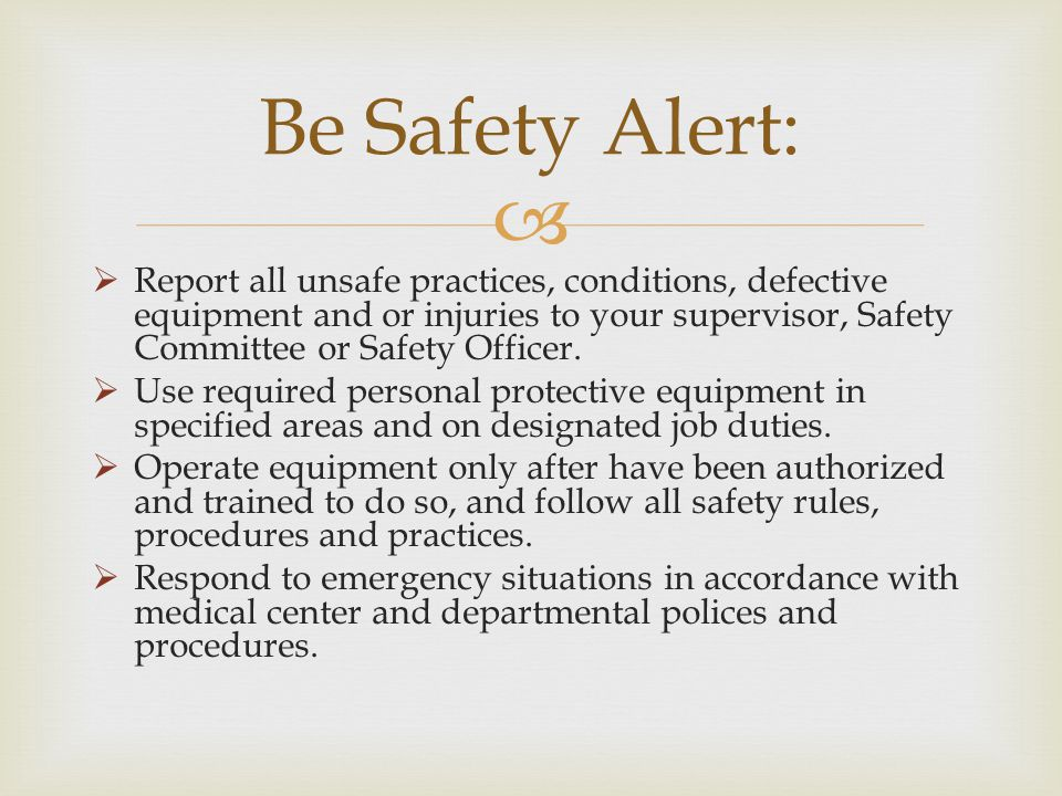 Report all unsafe practices, conditions, defective equipment and or injuries to your supervisor, Safety Committee or Safety Officer. Use required pers