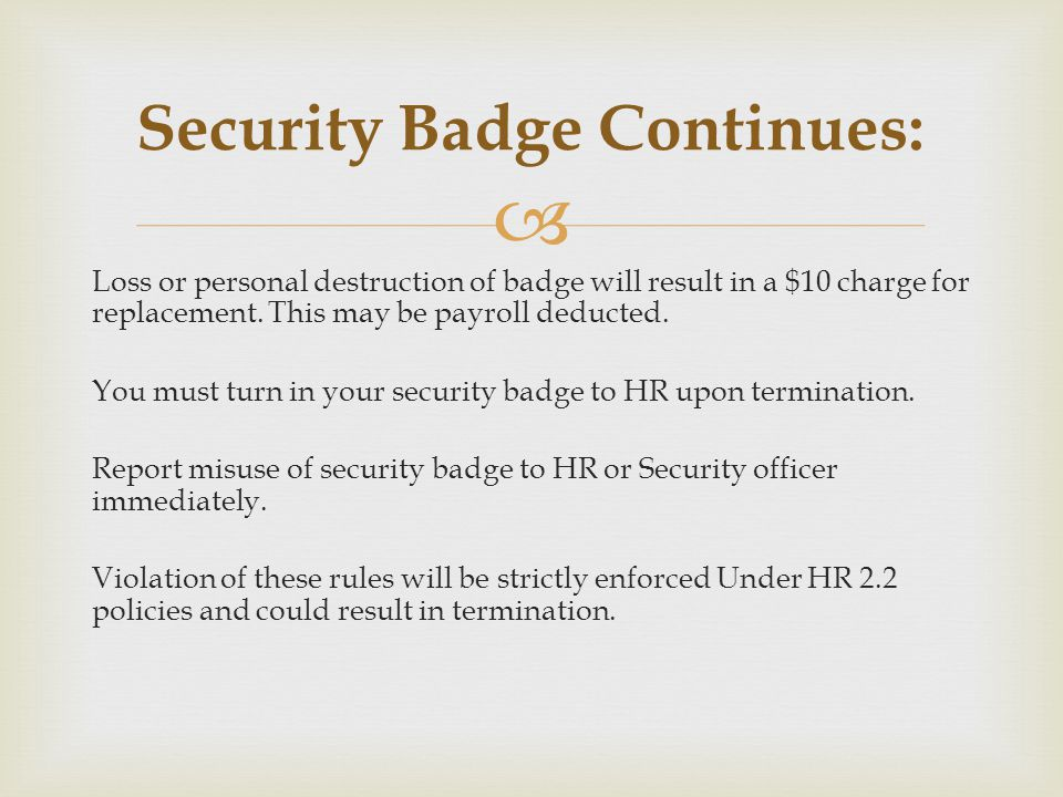 Loss or personal destruction of badge will result in a $10 charge for replacement. This may be payroll deducted. You must turn in your security badge
