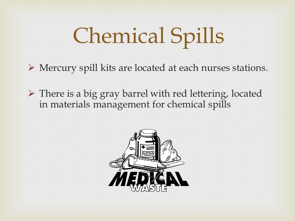 Chemical Spills Mercury spill kits are located at each nurses stations. There is a big gray barrel with red lettering, located in materials management