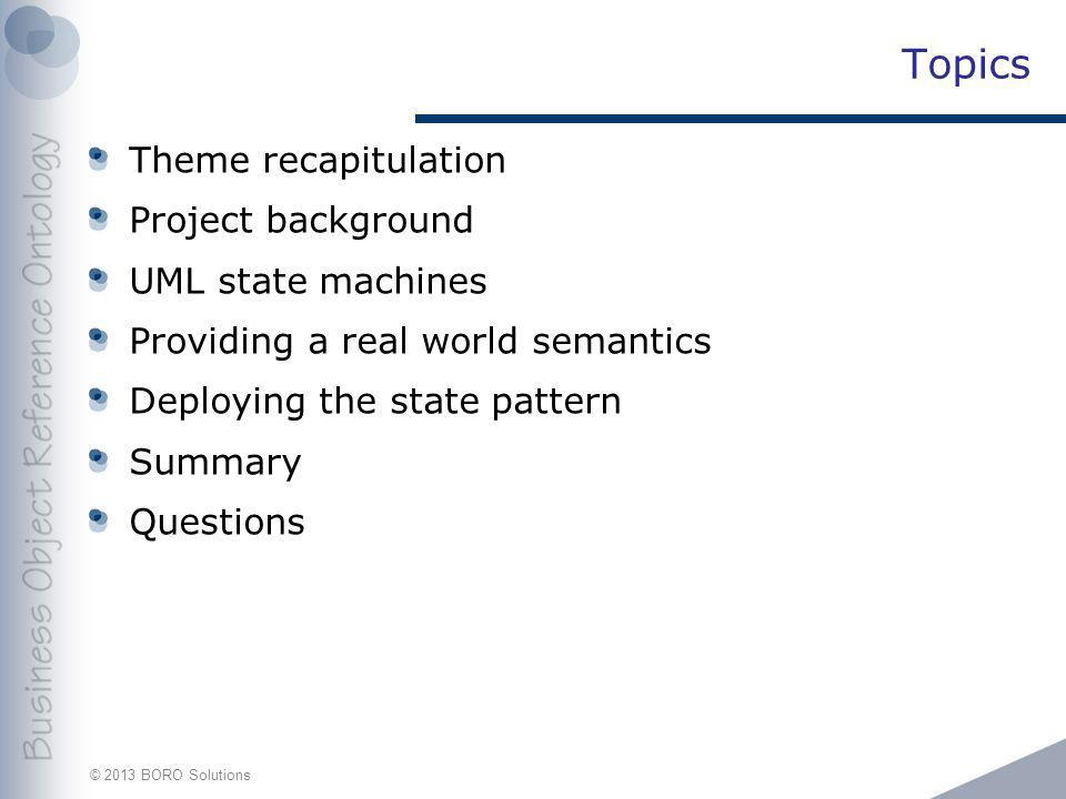 © 2013 BORO Solutions Topics Theme recapitulation Project background UML state machines Providing a real world semantics Deploying the state pattern S