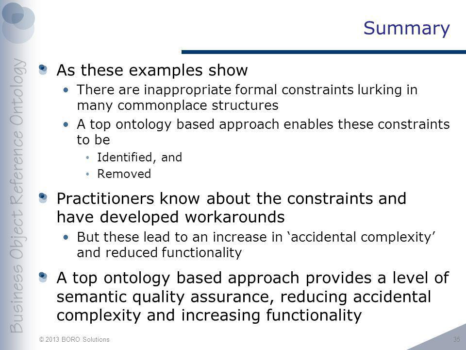 © 2013 BORO Solutions Summary As these examples show There are inappropriate formal constraints lurking in many commonplace structures A top ontology