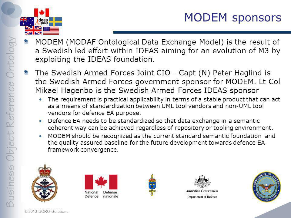 © 2013 BORO Solutions MODEM sponsors MODEM (MODAF Ontological Data Exchange Model) is the result of a Swedish led effort within IDEAS aiming for an ev
