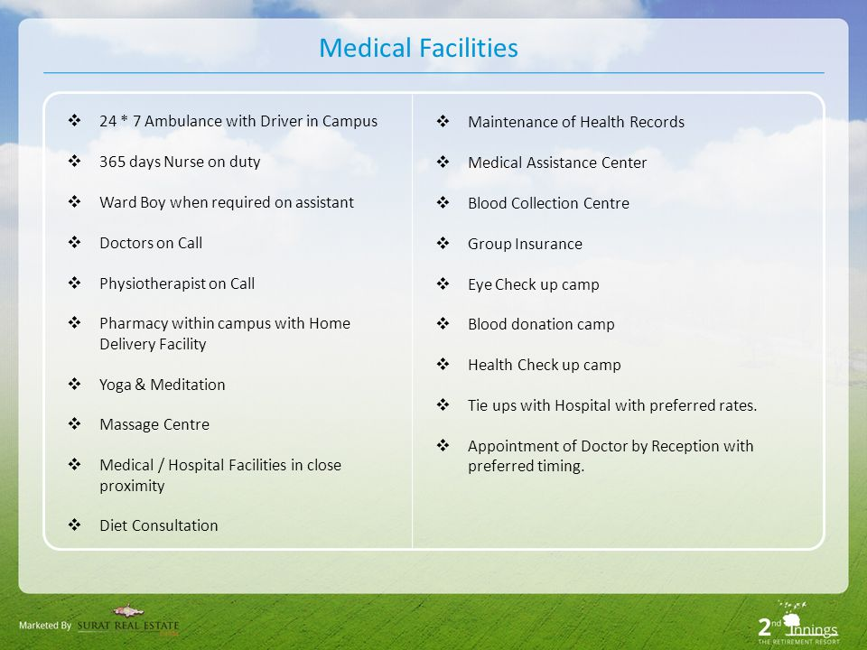 Medical Facilities 24 * 7 Ambulance with Driver in Campus 365 days Nurse on duty Ward Boy when required on assistant Doctors on Call Physiotherapist on Call Pharmacy within campus with Home Delivery Facility Yoga & Meditation Massage Centre Medical / Hospital Facilities in close proximity Diet Consultation Maintenance of Health Records Medical Assistance Center Blood Collection Centre Group Insurance Eye Check up camp Blood donation camp Health Check up camp Tie ups with Hospital with preferred rates.