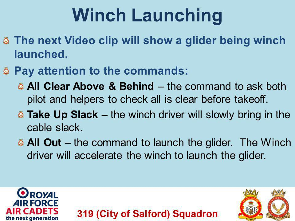 319 (City of Salford) Squadron Winch Launching The next Video clip will show a glider being winch launched. Pay attention to the commands: All Clear A