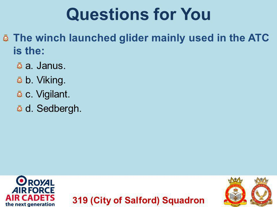 319 (City of Salford) Squadron Questions for You The winch launched glider mainly used in the ATC is the: a. Janus. b. Viking. c. Vigilant. d. Sedberg