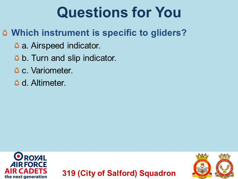 319 (City of Salford) Squadron Questions for You Which instrument is specific to gliders? a. Airspeed indicator. b. Turn and slip indicator. c. Variom