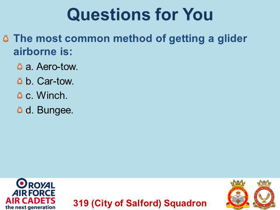 319 (City of Salford) Squadron Questions for You The most common method of getting a glider airborne is: a. Aero-tow. b. Car-tow. c. Winch. d. Bungee.