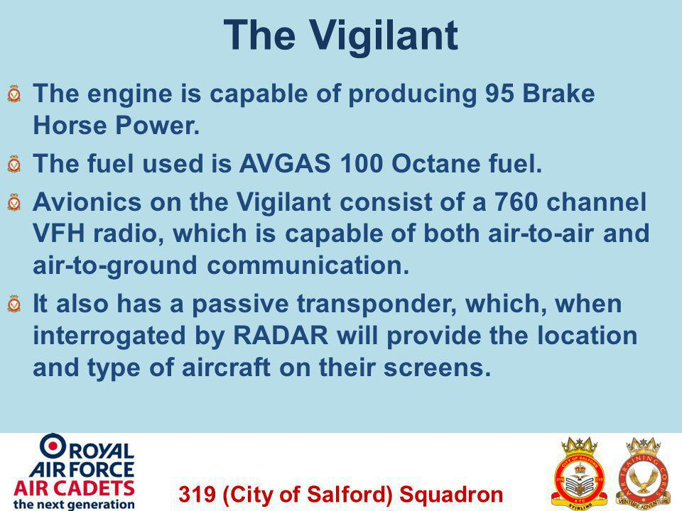 319 (City of Salford) Squadron The Vigilant The engine is capable of producing 95 Brake Horse Power. The fuel used is AVGAS 100 Octane fuel. Avionics