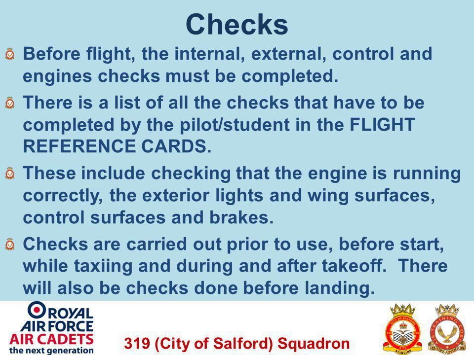 319 (City of Salford) Squadron Checks Before flight, the internal, external, control and engines checks must be completed. There is a list of all the