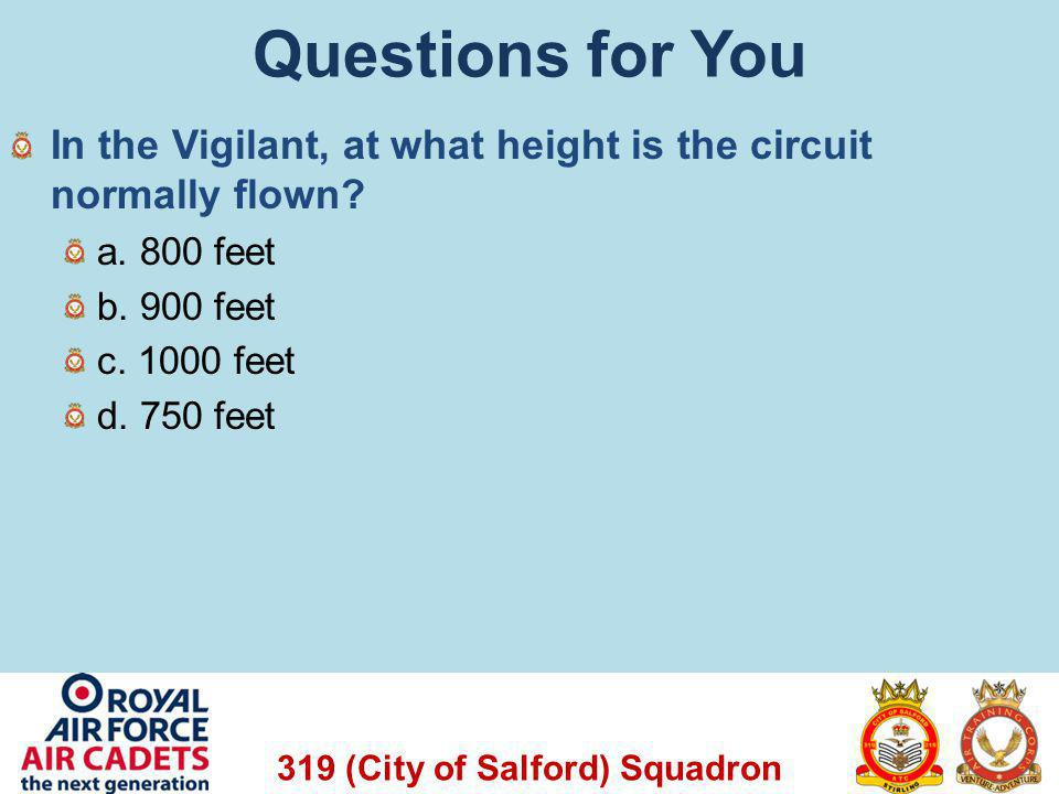 319 (City of Salford) Squadron Questions for You In the Vigilant, at what height is the circuit normally flown? a. 800 feet b. 900 feet c. 1000 feet d