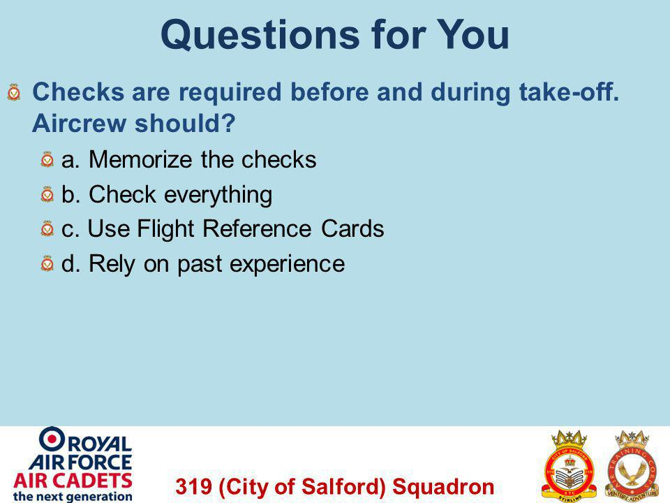 319 (City of Salford) Squadron Questions for You Checks are required before and during take-off. Aircrew should? a. Memorize the checks b. Check every