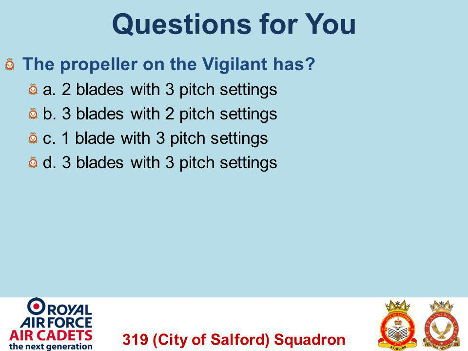 319 (City of Salford) Squadron Questions for You The propeller on the Vigilant has? a. 2 blades with 3 pitch settings b. 3 blades with 2 pitch setting