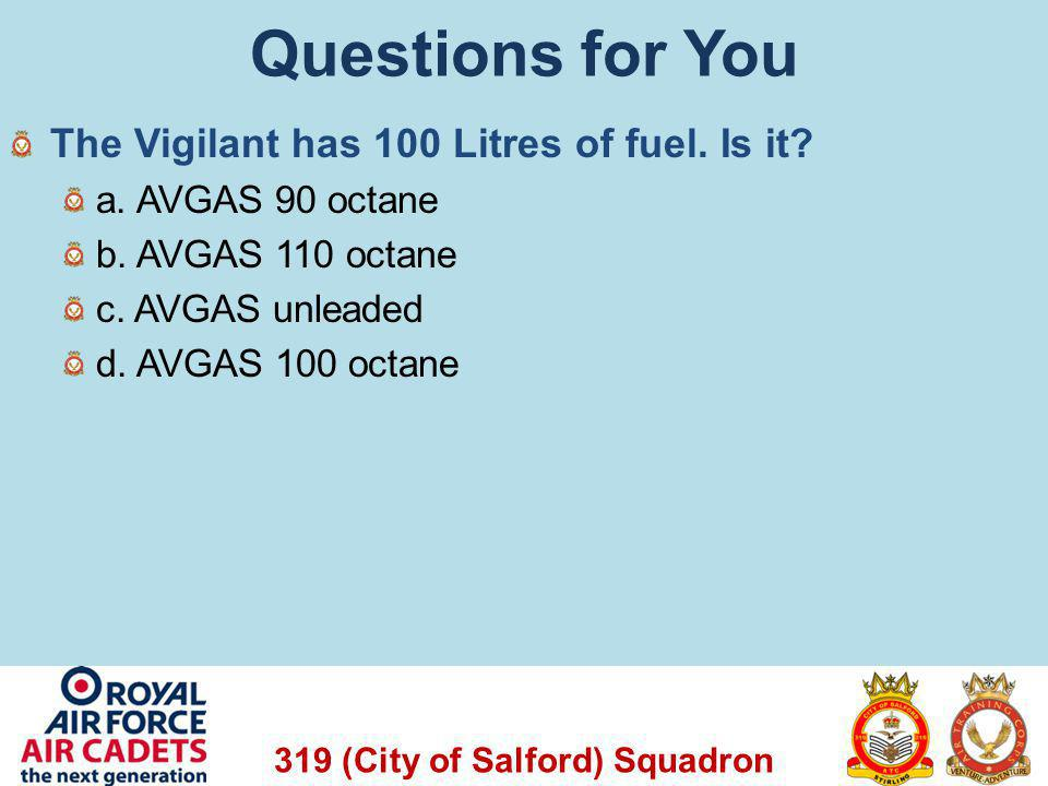 319 (City of Salford) Squadron Questions for You The Vigilant has 100 Litres of fuel. Is it? a. AVGAS 90 octane b. AVGAS 110 octane c. AVGAS unleaded