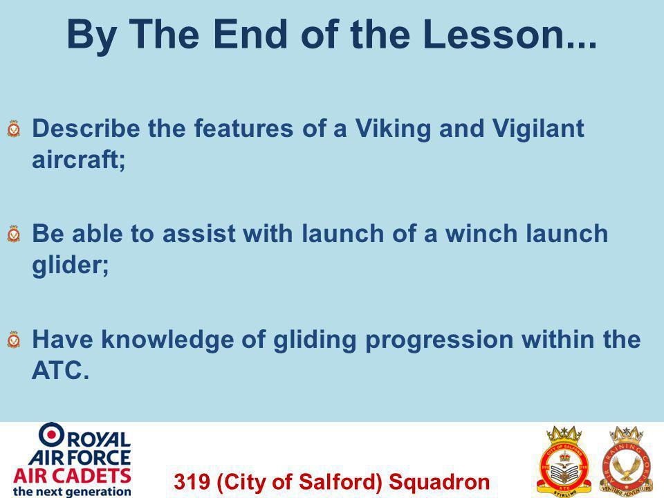 319 (City of Salford) Squadron By The End of the Lesson... Describe the features of a Viking and Vigilant aircraft; Be able to assist with launch of a