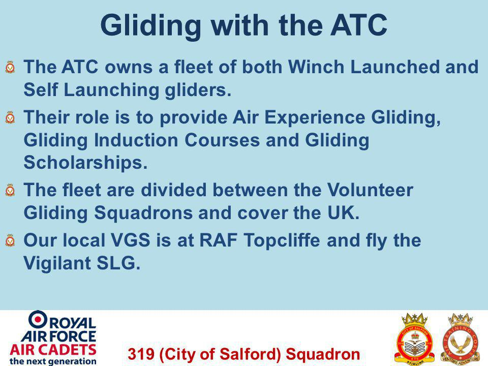 319 (City of Salford) Squadron Gliding with the ATC The ATC owns a fleet of both Winch Launched and Self Launching gliders. Their role is to provide A