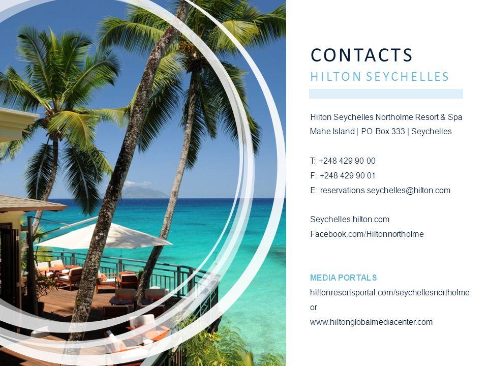 CONTACTS HILTON SEYCHELLES Hilton Seychelles Northolme Resort & Spa Mahe Island | PO Box 333 | Seychelles T: +248 429 90 00 F: +248 429 90 01 E: reservations.seychelles@hilton.com Seychelles.hilton.com Facebook.com/Hiltonnortholme MEDIA PORTALS hiltonresortsportal.com/seychellesnortholme or www.hiltonglobalmediacenter.com