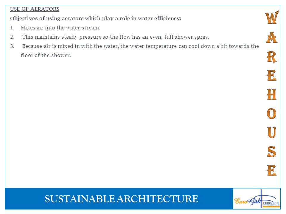 SUSTAINABLE ARCHITECTURE USE OF AERATORS Objectives of using aerators which play a role in water efficiency: 1.Mixes air into the water stream. 2. Thi